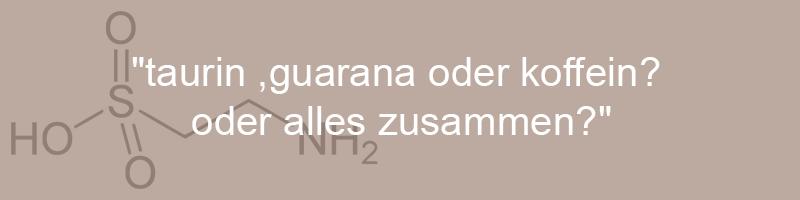 taurin ,guarana oder koffeinoder alles zusammen